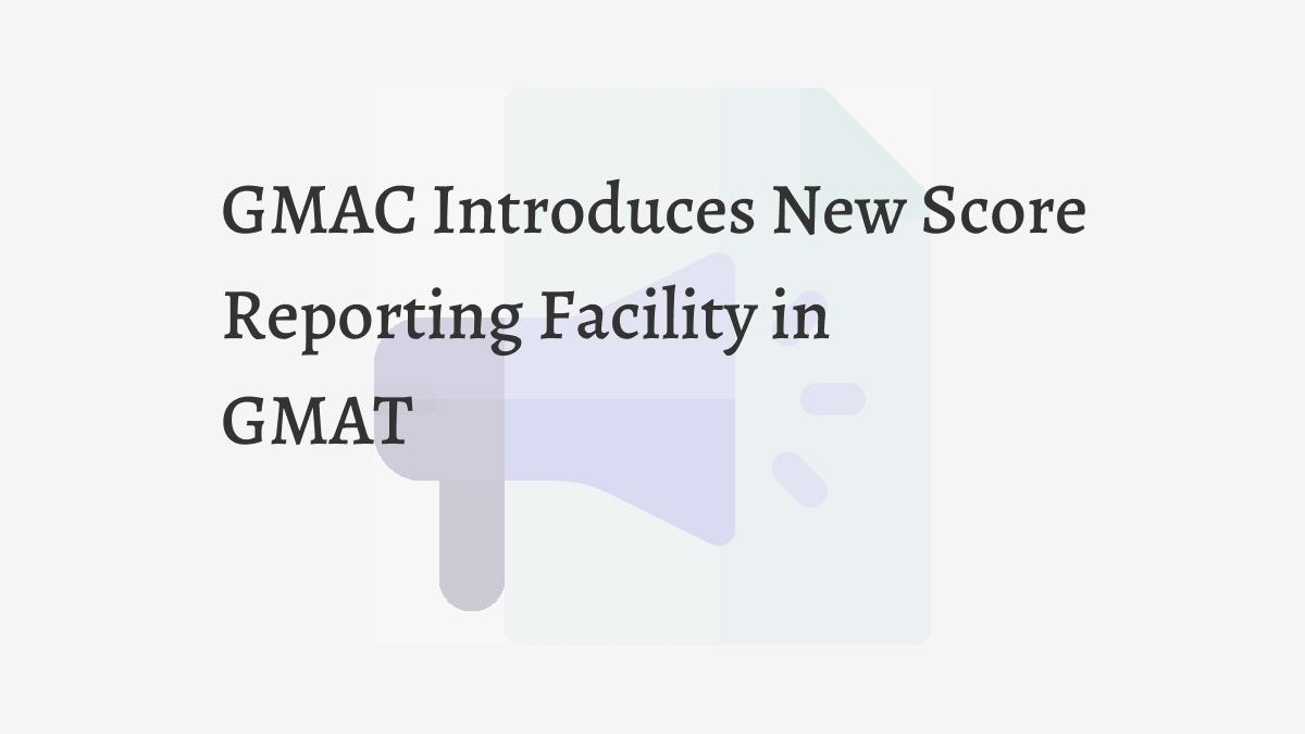 GMAC Introduces New Score Reporting Facility in GMAT