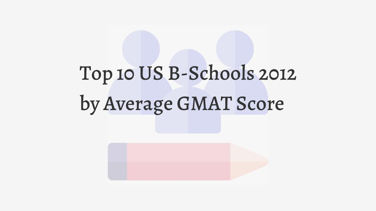 Top 10 US B-Schools 2012 by Average GMAT Score